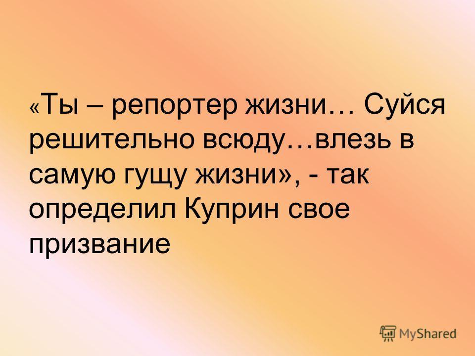 « Ты – репортер жизни… Суйся решительно всюду…влезь в самую гущу жизни», - так определил Куприн свое призвание