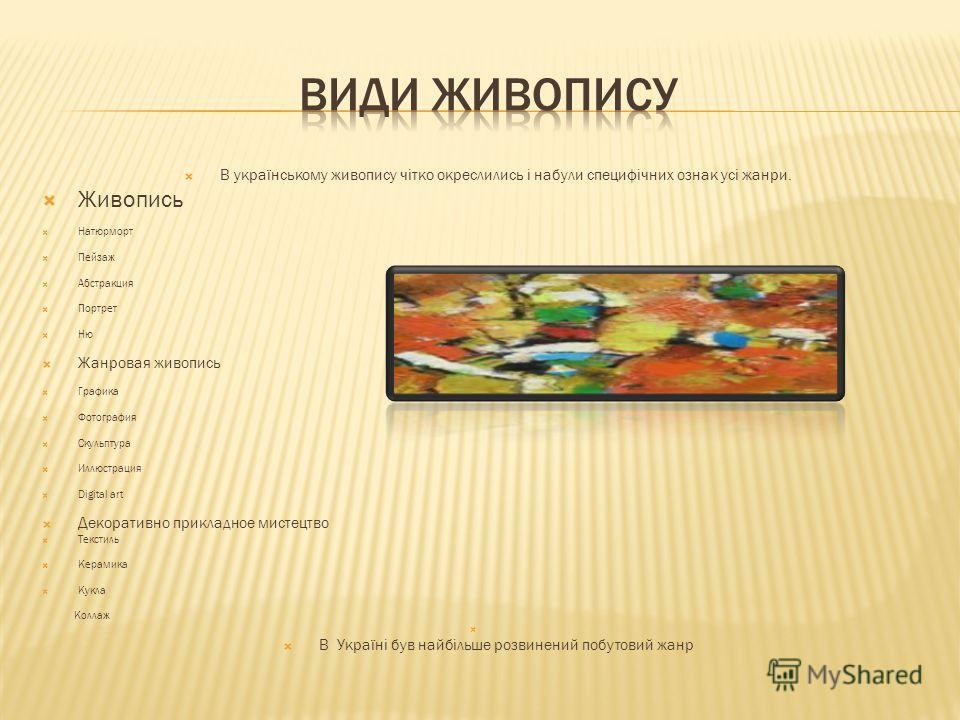 В українському живопису чітко окреслились і набули специфічних ознак усі жанри. Під впливом демократичних тенденцій у розвитку всієї культури на перше місце висувається побутовий жанр, який безпосередньо відображає життя народу. Тематичні рамки цього