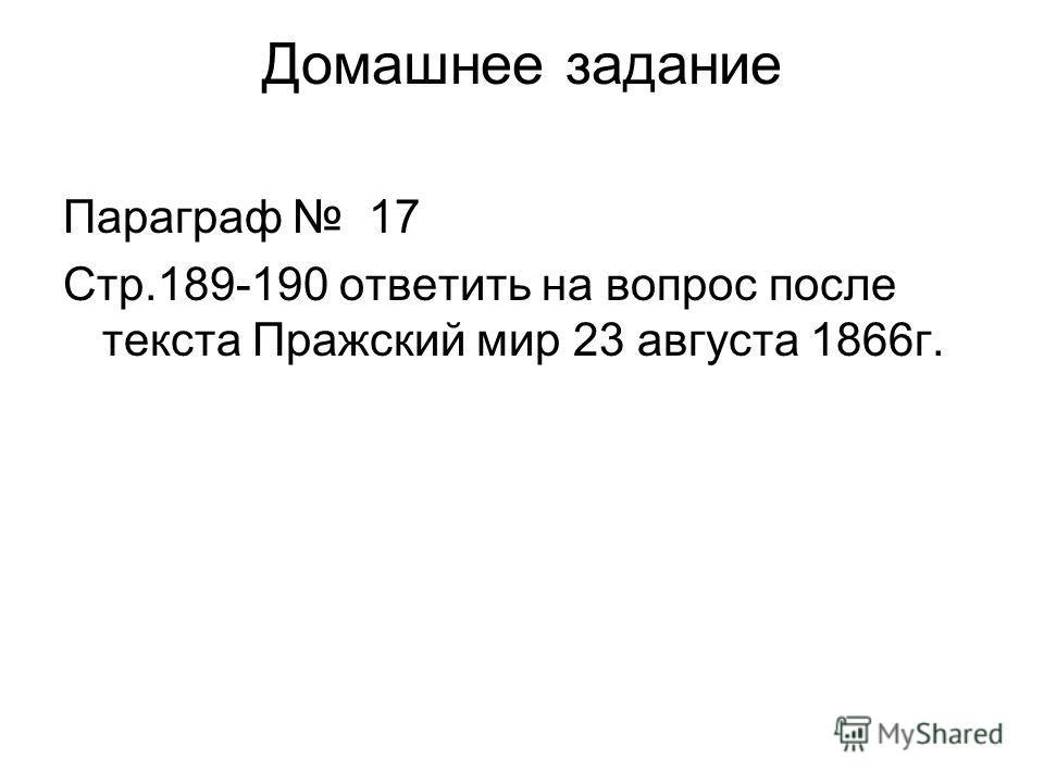 Домашнее задание Параграф 17 Стр.189-190 ответить на вопрос после текста Пражский мир 23 августа 1866г.