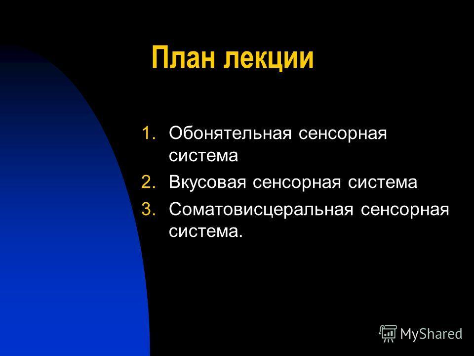 План лекции 1.Обонятельная сенсорная система 2.Вкусовая сенсорная система 3.Соматовисцеральная сенсорная система.