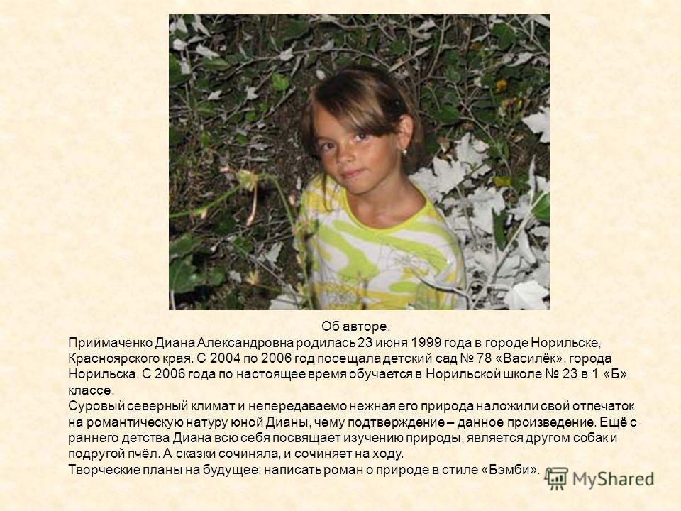 Об авторе. Приймаченко Диана Александровна родилась 23 июня 1999 года в городе Норильске, Красноярского края. С 2004 по 2006 год посещала детский сад 78 «Василёк», города Норильска. С 2006 года по настоящее время обучается в Норильской школе 23 в 1 «