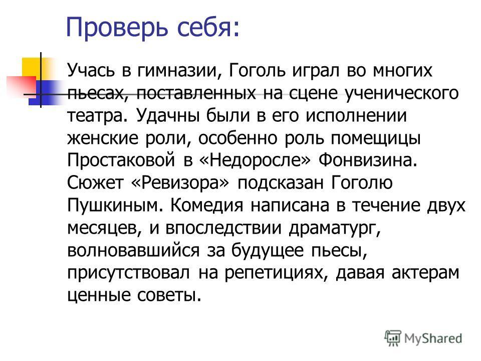 Проверь себя: Учась в гимназии, Гоголь играл во многих пьесах, поставленных на сцене ученического театра. Удачны были в его исполнении женские роли, особенно роль помещицы Простаковой в «Недоросле» Фонвизина. Сюжет «Ревизора» подсказан Гоголю Пушкины