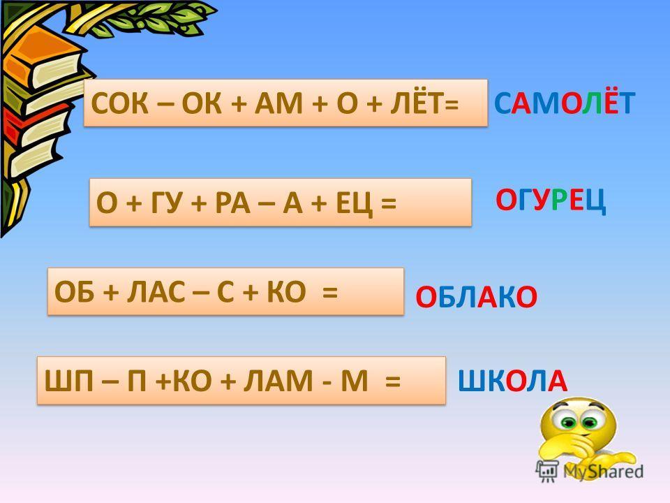 СОК – ОК + АМ + О + ЛЁТ = САМОЛЁТСАМОЛЁТ О + ГУ + РА – А + ЕЦ = ОГУРЕЦОГУРЕЦ ОБ + ЛАС – С + КО = ОБЛАКО ШП – П +КО + ЛАМ - М = ШКОЛА