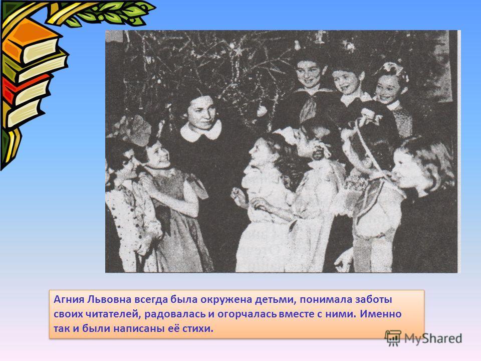 Агния Львовна всегда была окружена детьми, понимала заботы своих читателей, радовалась и огорчалась вместе с ними. Именно так и были написаны её стихи.
