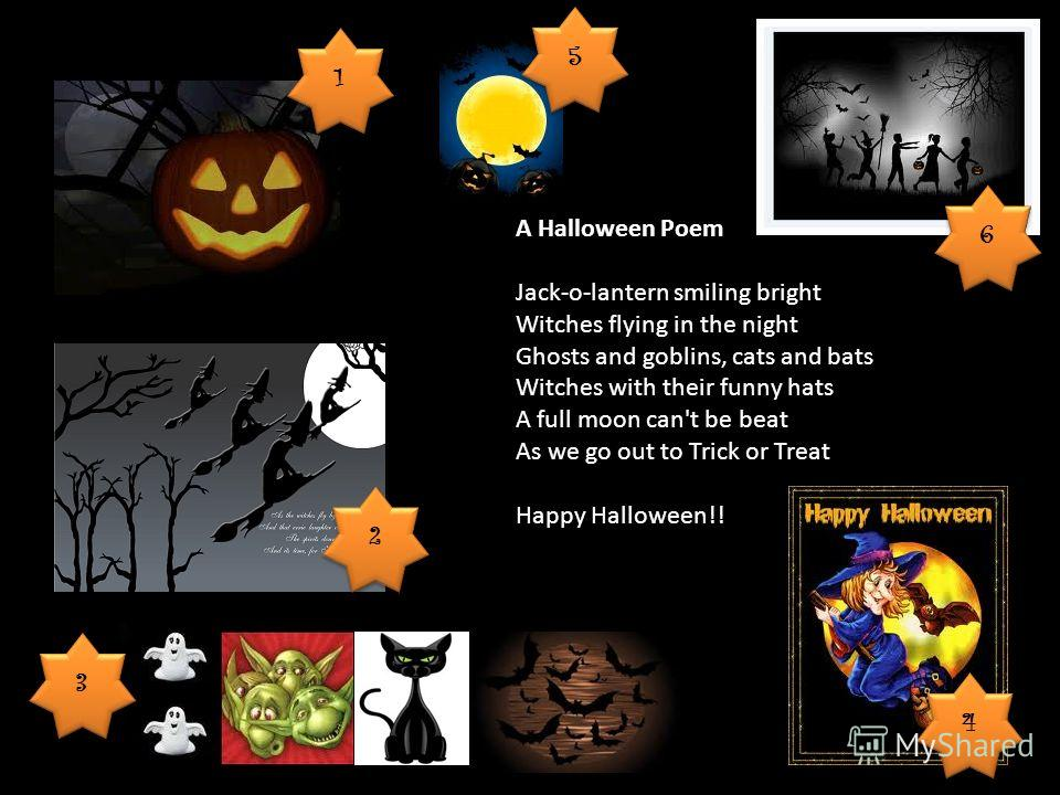 A Halloween Poem Jack-o-lantern smiling bright Witches flying in the night Ghosts and goblins, cats and bats Witches with their funny hats A full moon can't be beat As we go out to Trick or Treat Happy Halloween!! 1 1 2 2 3 3 4 4 5 5 6 6