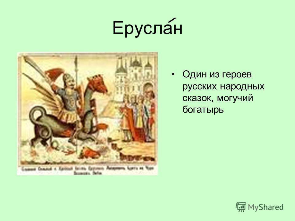 Еруслан Один из героев русских народных сказок, могучий богатырь