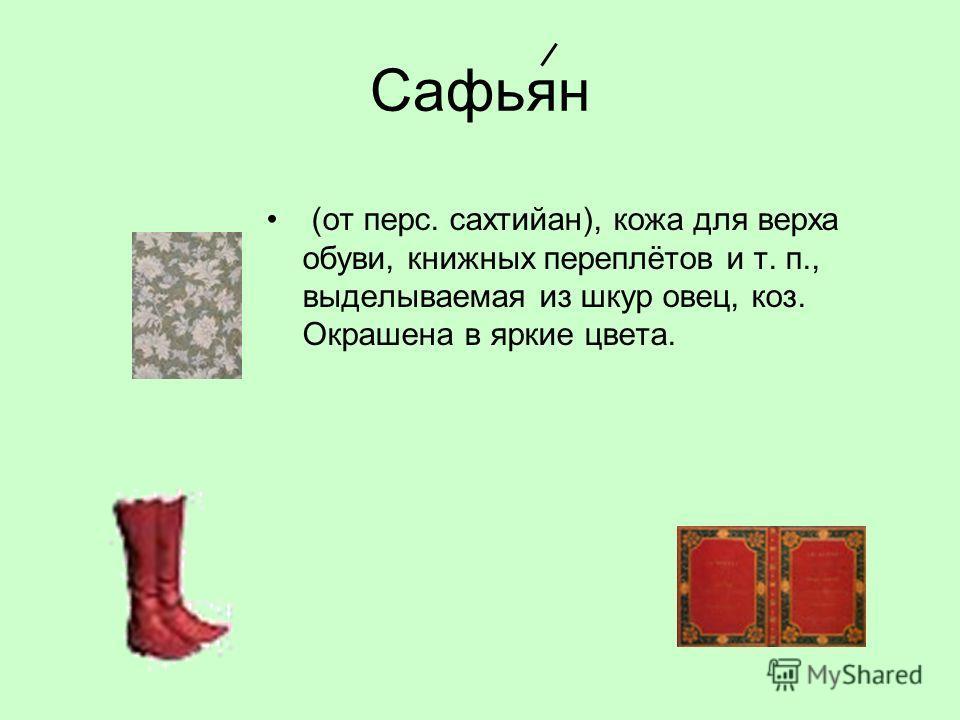 Сафьян (от перс. сахтийан), кожа для верха обуви, книжных переплётов и т. п., выделываемая из шкур овец, коз. Окрашена в яркие цвета.