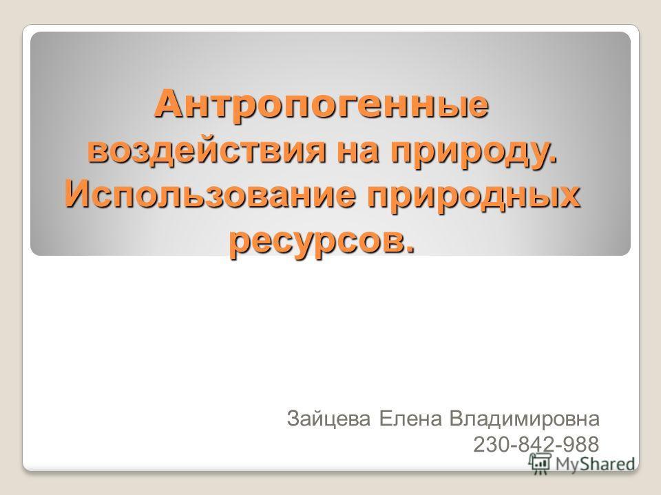 Антропогенн ые воздействия на природу. Использование природных ресурсов. Зайцева Елена Владимировна 230-842-988