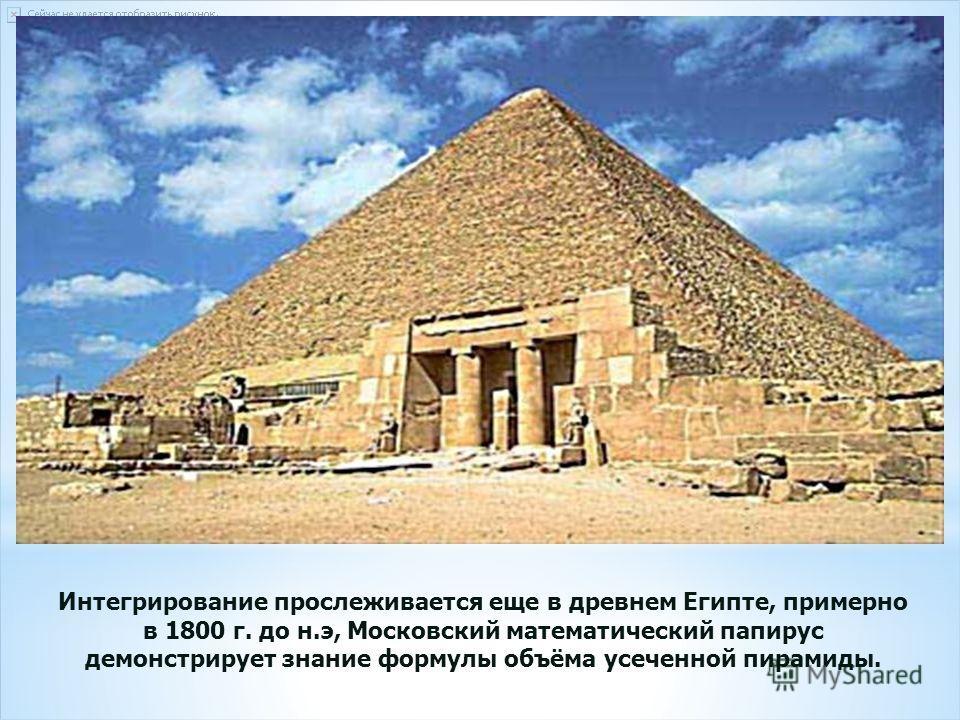 Интегрирование прослеживается еще в древнем Египте, примерно в 1800 г. до н.э, Московский математический папирус демонстрирует знание формулы объёма усеченной пирамиды.