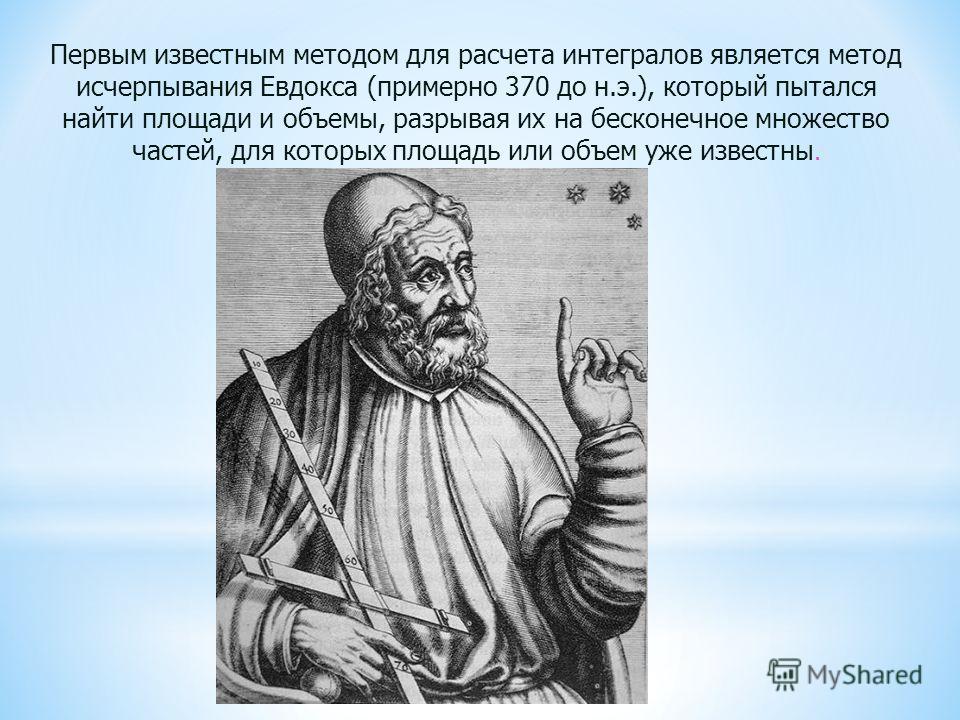 Первым известным методом для расчета интегралов является метод исчерпывания Евдокса (примерно 370 до н.э.), который пытался найти площади и объемы, разрывая их на бесконечное множество частей, для которых площадь или объем уже известны.