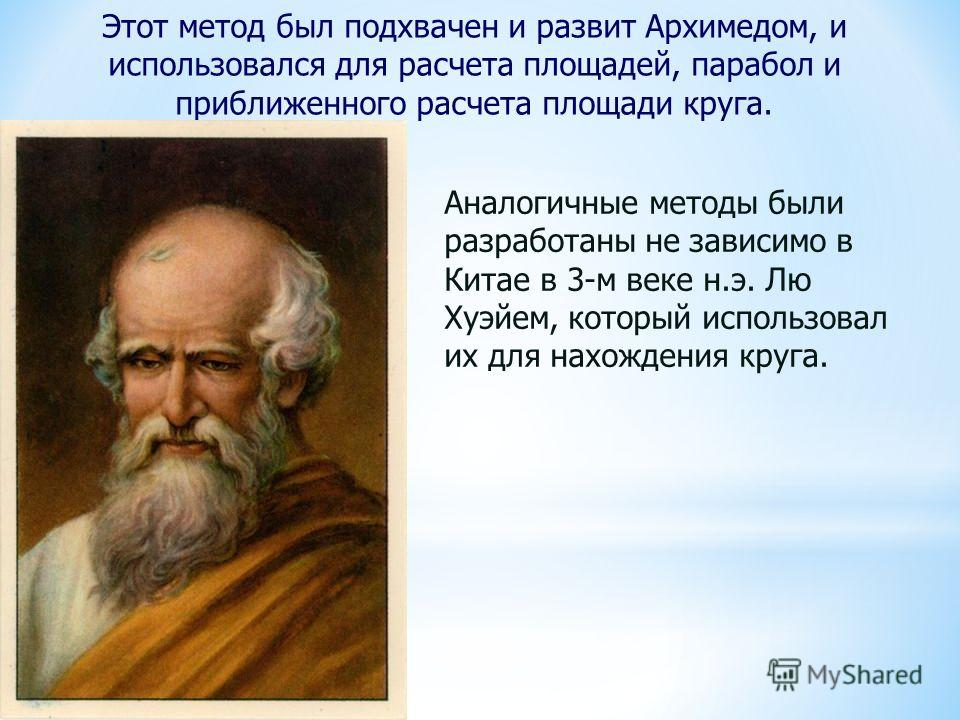 Этот метод был подхвачен и развит Архимедом, и использовался для расчета площадей, парабол и приближенного расчета площади круга. Аналогичные методы были разработаны не зависимо в Китае в 3-м веке н.э. Лю Хуэйем, который использовал их для нахождения