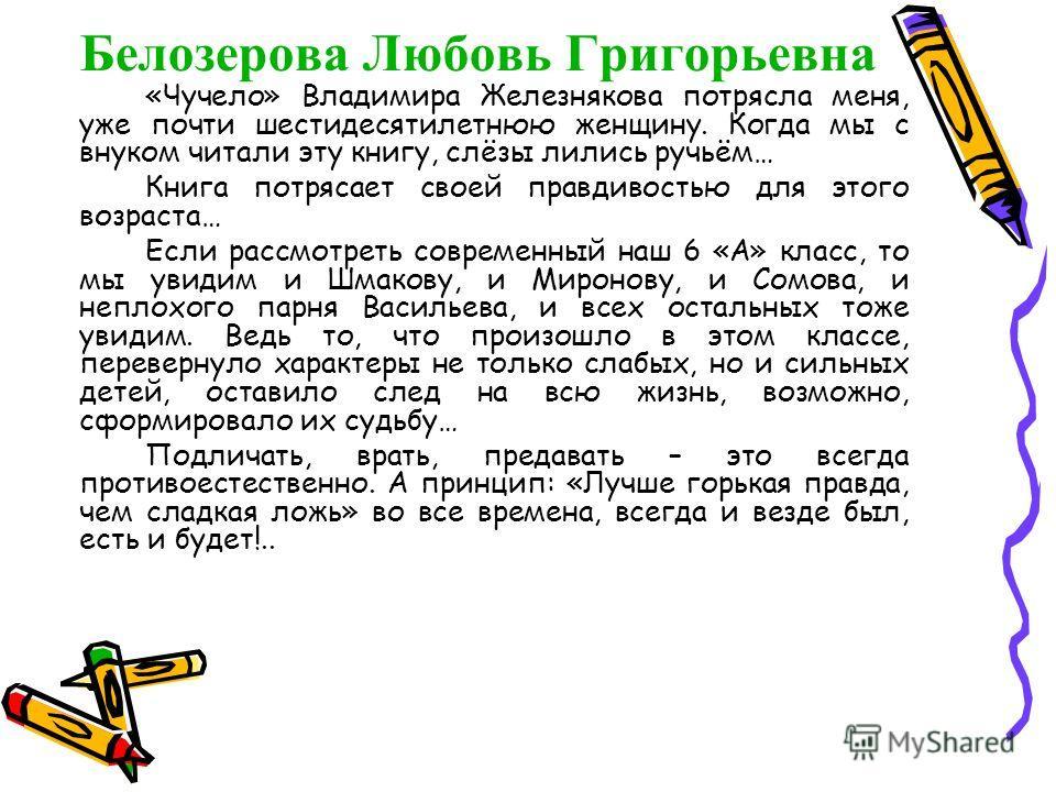 Белозерова Любовь Григорьевна «Чучело» Владимира Железнякова потрясла меня, уже почти шестидесятилетнюю женщину. Когда мы с внуком читали эту книгу, слёзы лились ручьём… Книга потрясает своей правдивостью для этого возраста… Если рассмотреть современ