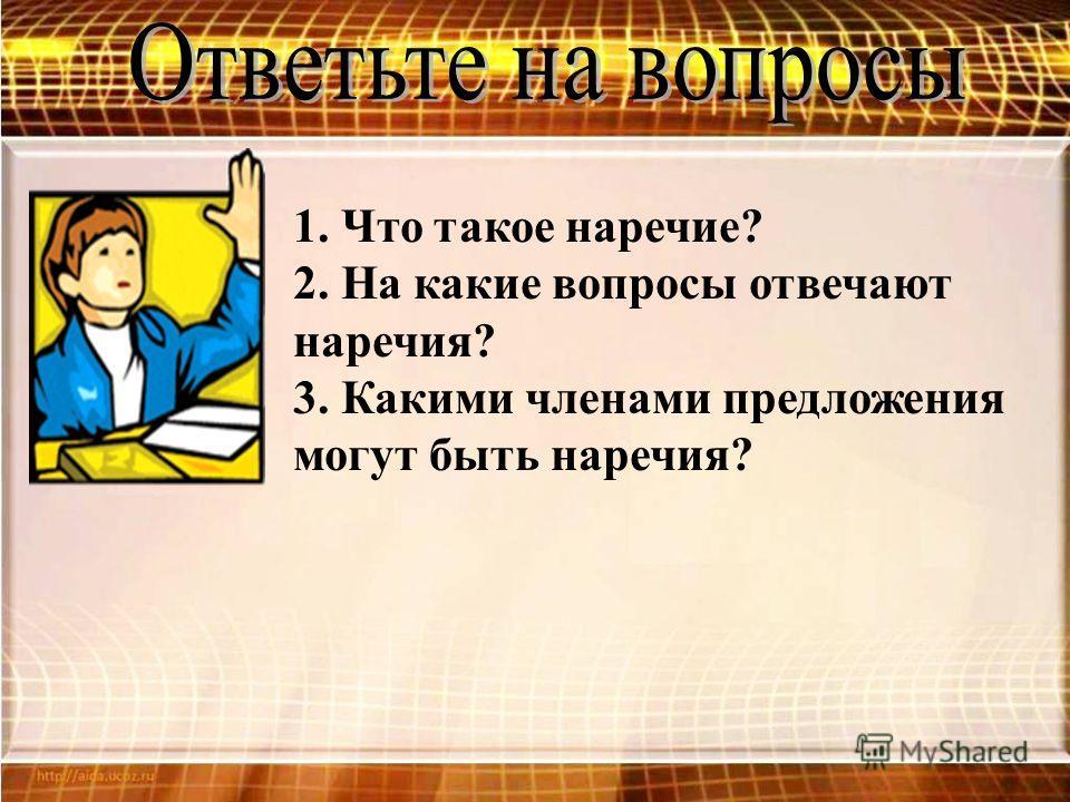 1. Что такое наречие? 2. На какие вопросы отвечают наречия? 3. Какими членами предложения могут быть наречия?