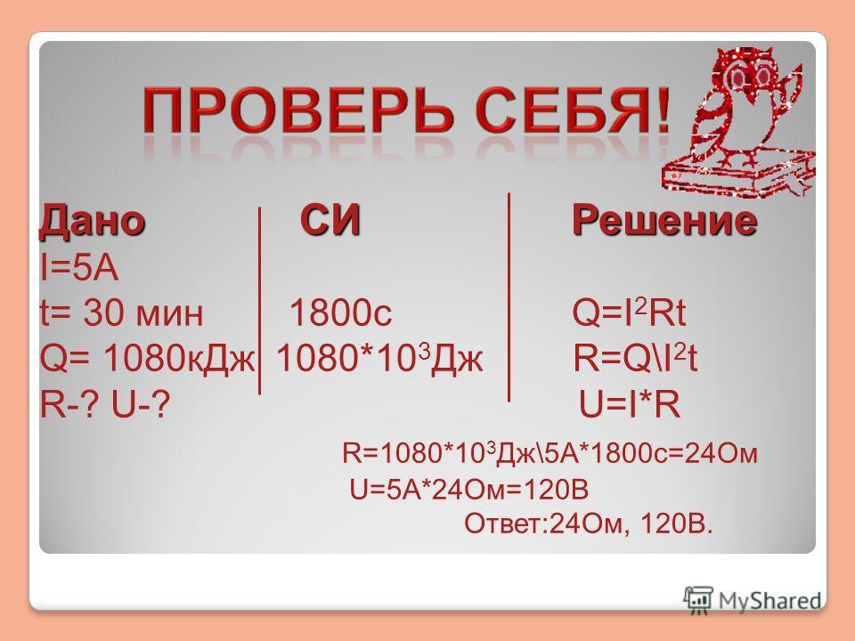 Дано СИ Решение I=5А t= 30 мин 1800с Q=I 2 Rt Q= 1080кДж 1080*10 3 Дж R=Q\I 2 t R-? U-? U=I*R R=1080*10 3 Дж\5А*1800с=24Ом U=5А*24Ом=120В Ответ:24Ом, 120В.