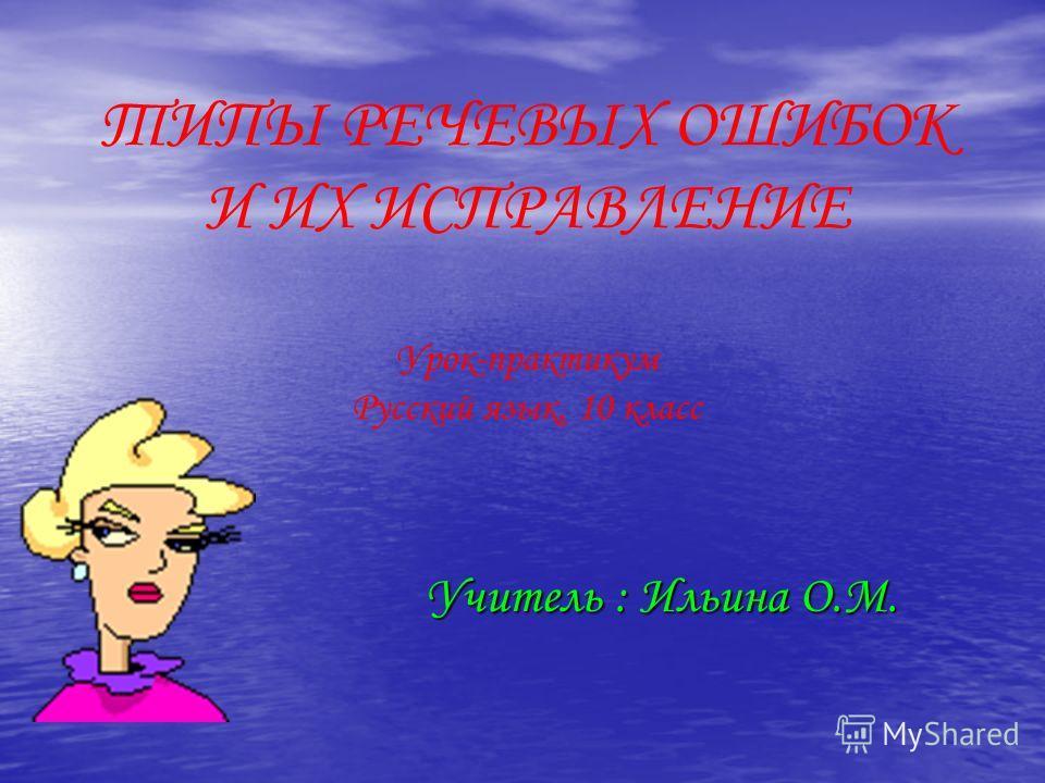 ТИПЫ РЕЧЕВЫХ ОШИБОК И ИХ ИСПРАВЛЕНИЕ Урок-практикум Русский язык, 10 класс Учитель : Ильина О.М.