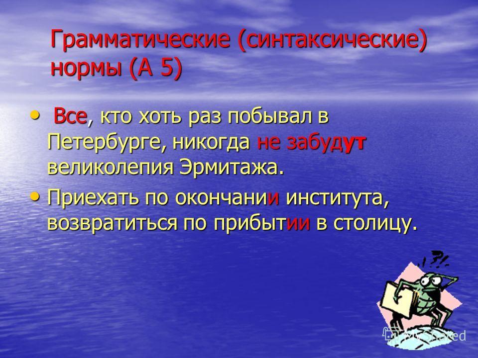 Грамматические (синтаксические) нормы (А 5) Все, кто хоть раз побывал в Петербурге, никогда не забудут великолепия Эрмитажа. Все, кто хоть раз побывал в Петербурге, никогда не забудут великолепия Эрмитажа. Приехать по окончании института, возвратитьс