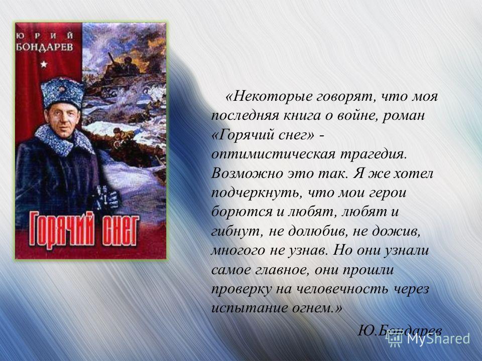 «Некоторые говорят, что моя последняя книга о войне, роман «Горячий снег» - оптимистическая трагедия. Возможно это так. Я же хотел подчеркнуть, что мои герои борются и любят, любят и гибнут, не долюбив, не дожив, многого не узнав. Но они узнали самое