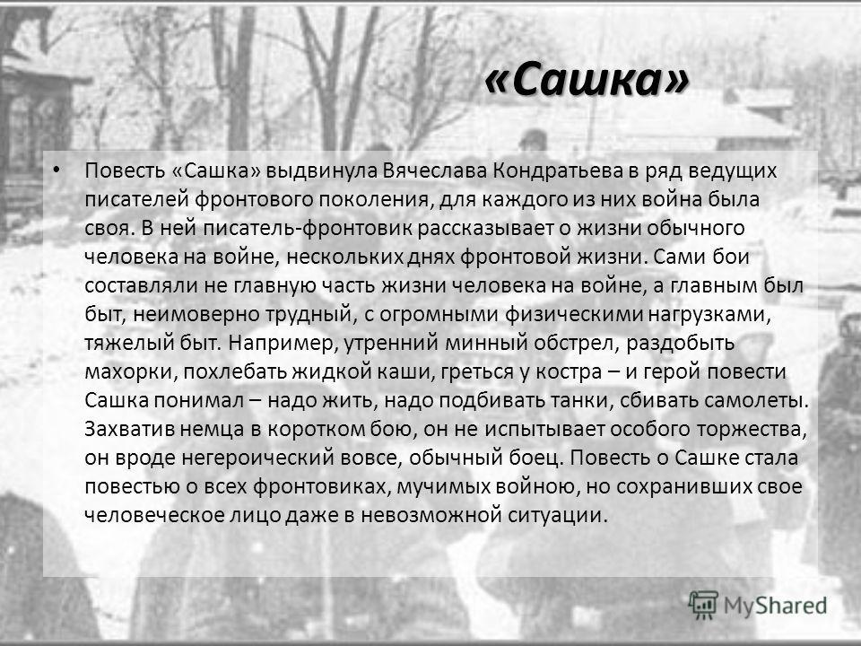 «Сашка» Повесть «Сашка» выдвинула Вячеслава Кондратьева в ряд ведущих писателей фронтового поколения, для каждого из них война была своя. В ней писатель-фронтовик рассказывает о жизни обычного человека на войне, нескольких днях фронтовой жизни. Сами