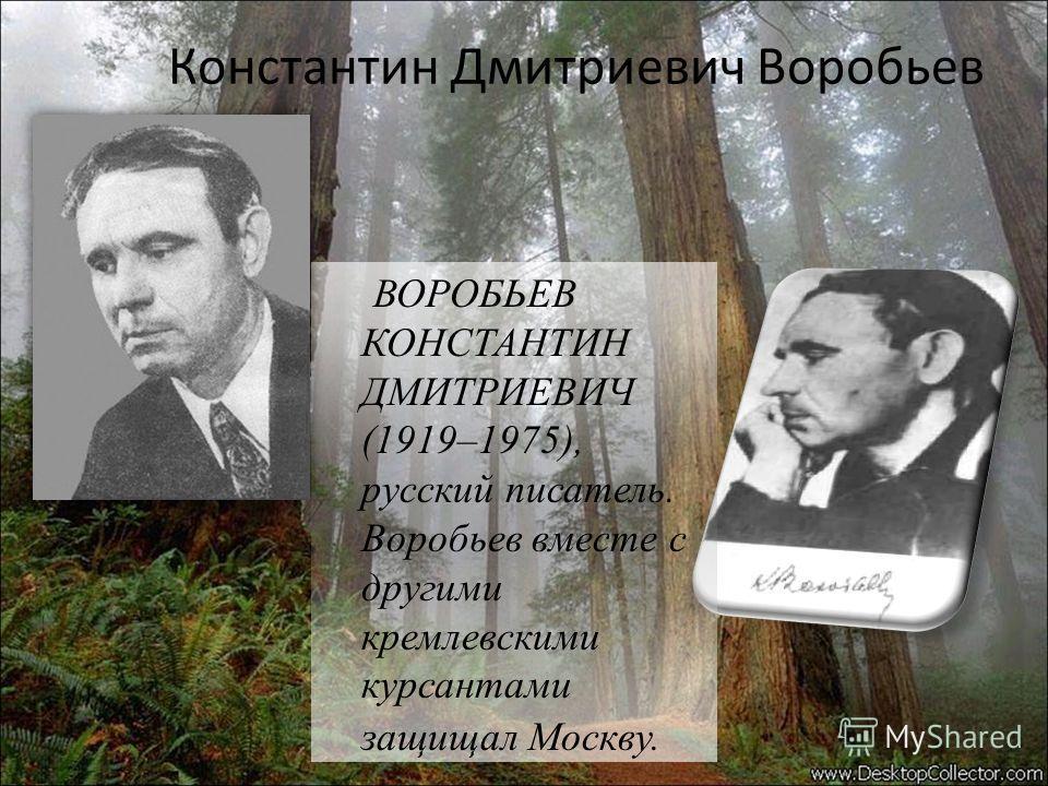 Константин Дмитриевич Воробьев ВОРОБЬЕВ КОНСТАНТИН ДМИТРИЕВИЧ (1919–1975), русский писатель. Воробьев вместе с другими кремлевскими курсантами защищал Москву.