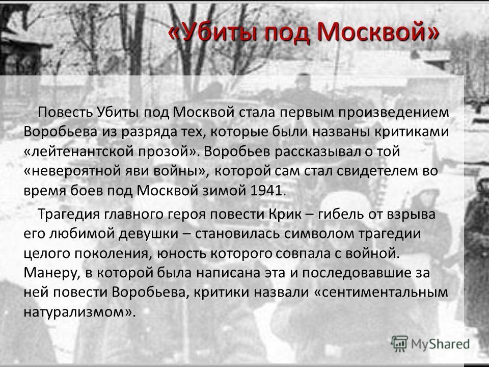 «Убиты под Москвой» Повесть Убиты под Москвой стала первым произведением Воробьева из разряда тех, которые были названы критиками «лейтенантской прозой». Воробьев рассказывал о той «невероятной яви войны», которой сам стал свидетелем во время боев по
