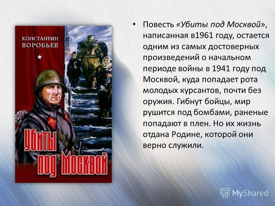 Повесть «Убиты под Москвой», написанная в1961 году, остается одним из самых достоверных произведений о начальном периоде войны в 1941 году под Москвой, куда попадает рота молодых курсантов, почти без оружия. Гибнут бойцы, мир рушится под бомбами, ран