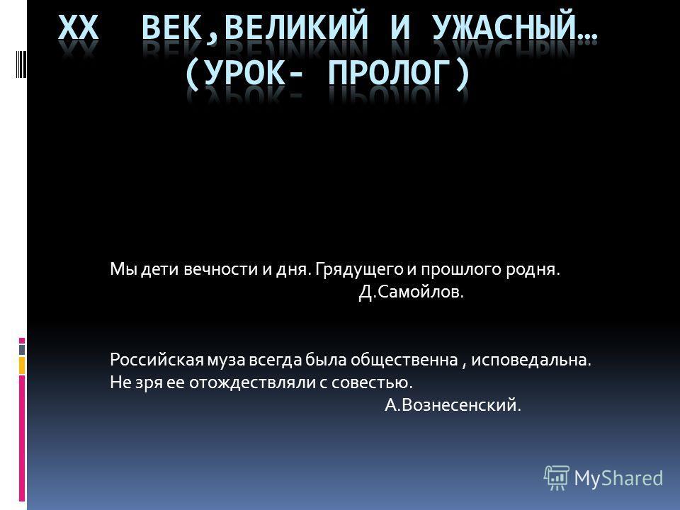 Мы дети вечности и дня. Грядущего и прошлого родня. Д.Самойлов. Российская муза всегда была общественна, исповедальна. Не зря ее отождествляли с совестью. А.Вознесенский.