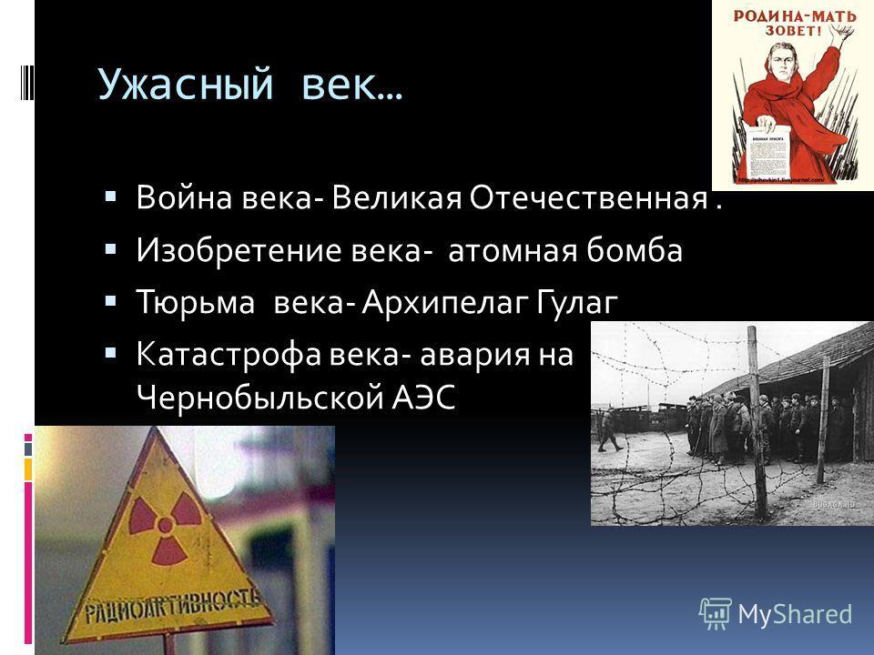 Ужасный век… Война века- Великая Отечественная. Изобретение века- атомная бомба Тюрьма века- Архипелаг Гулаг Катастрофа века- авария на Чернобыльской АЭС
