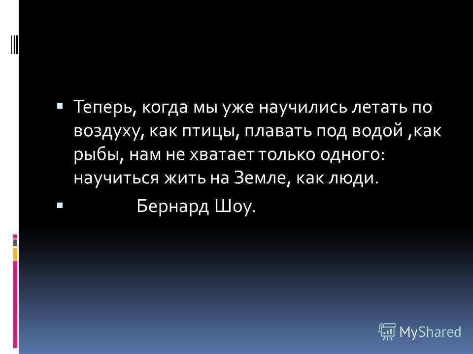 Теперь, когда мы уже научились летать по воздуху, как птицы, плавать под водой,как рыбы, нам не хватает только одного: научиться жить на Земле, как люди. Бернард Шоу.