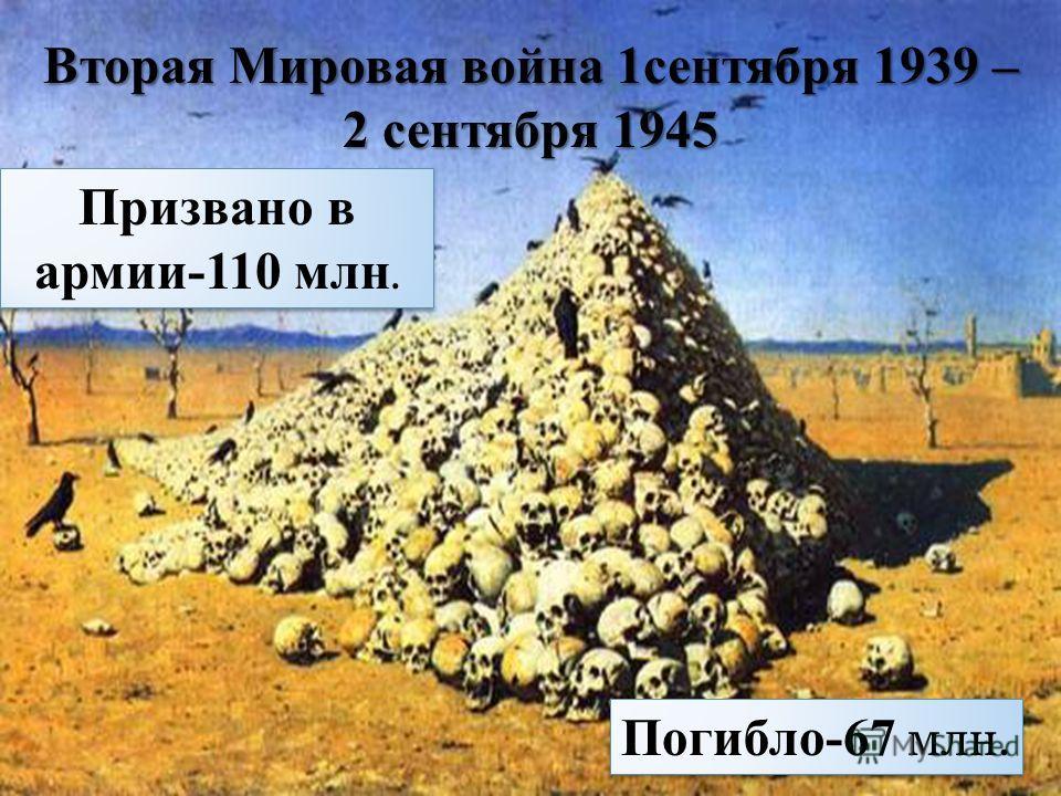 Вторая Мировая война 1сентября 1939 – 2 сентября 1945 Призвано в армии-110 млн. Погибло-67 млн.