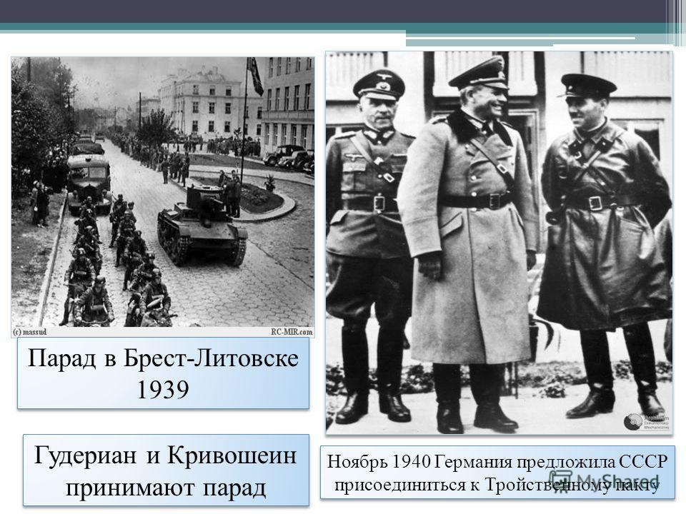 Парад в Брест-Литовске 1939 Гудериан и Кривошеин принимают парад Ноябрь 1940 Германия предложила СССР присоединиться к Тройственному пакт у