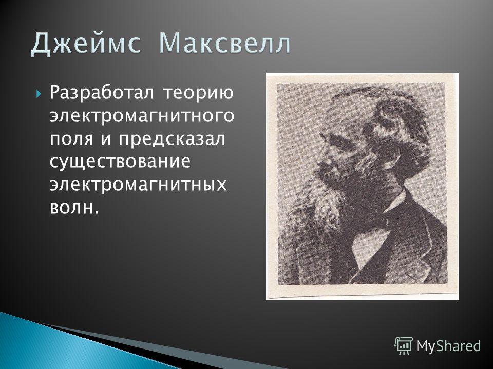 Разработал теорию электромагнитного поля и предсказал существование электромагнитных волн.