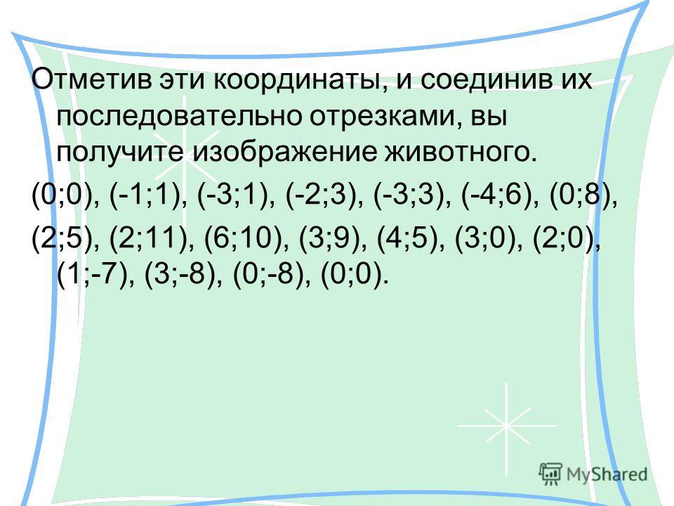 Отметив эти координаты, и соединив их последовательно отрезками, вы получите изображение животного. (0;0), (-1;1), (-3;1), (-2;3), (-3;3), (-4;6), (0;8), (2;5), (2;11), (6;10), (3;9), (4;5), (3;0), (2;0), (1;-7), (3;-8), (0;-8), (0;0).