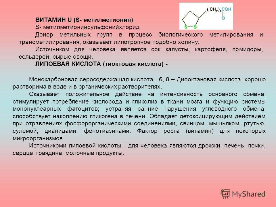 ВИТАМИН U (S- метилметионин) S- метилметионинсульфонийхлорид Донор метильных групп в процесс биологического метилирования и трансметилирования, оказывает липотропное подобно холину. Источником для человека является сок капусты, картофеля, помидоры, с