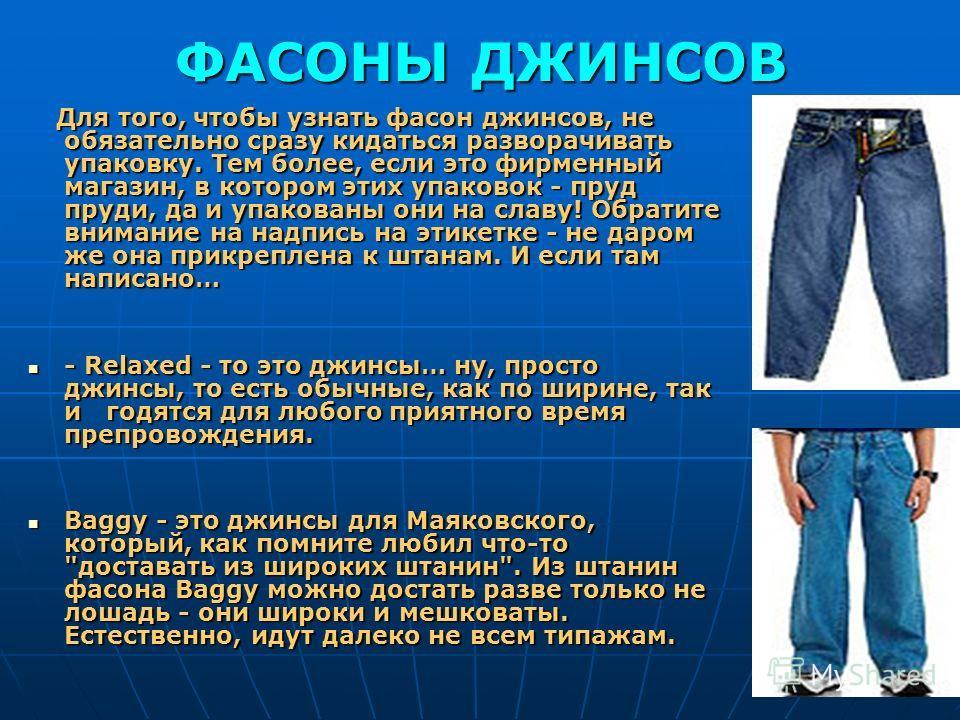 ФАСОНЫ ДЖИНСОВ Для того, чтобы узнать фасон джинсов, не обязательно сразу кидаться разворачивать упаковку. Тем более, если это фирменный магазин, в котором этих упаковок - пруд пруди, да и упакованы они на славу! Обратите внимание на надпись на этике
