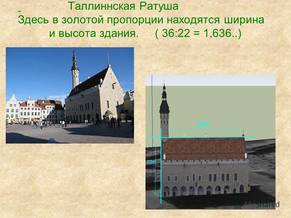 Таллиннская Ратуша Здесь в золотой пропорции находятся ширина и высота здания. ( 36:22 = 1,636..)