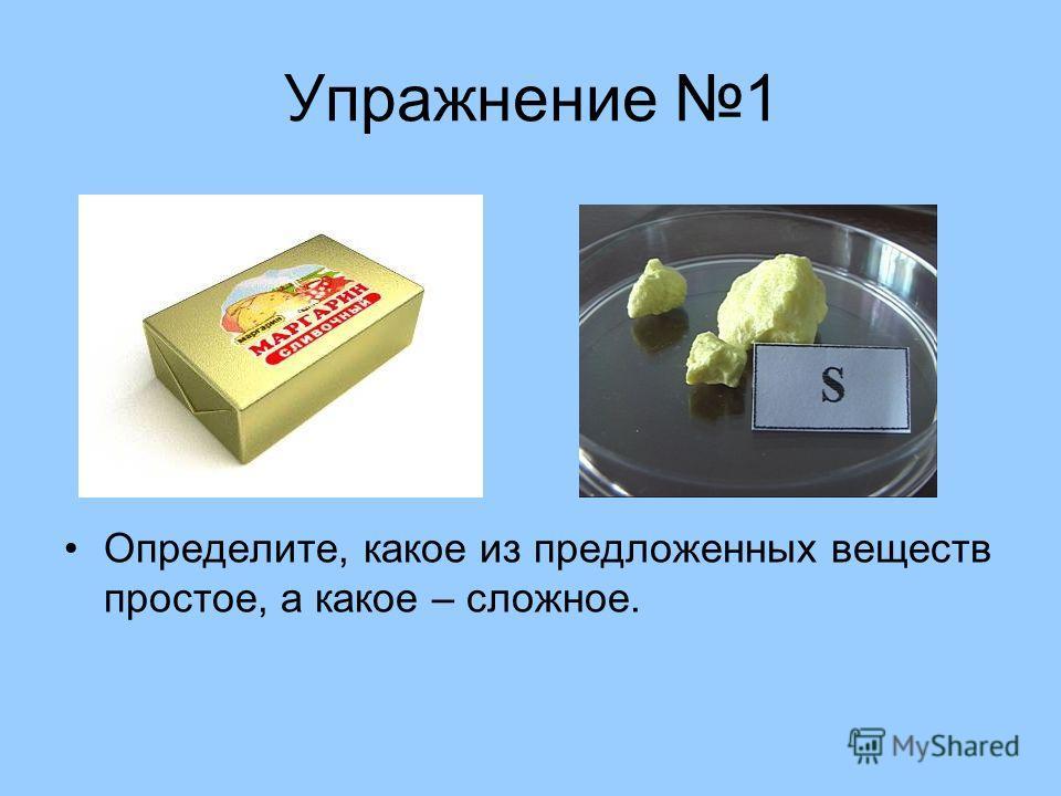 Упражнение 1 Определите, какое из предложенных веществ простое, а какое – сложное.
