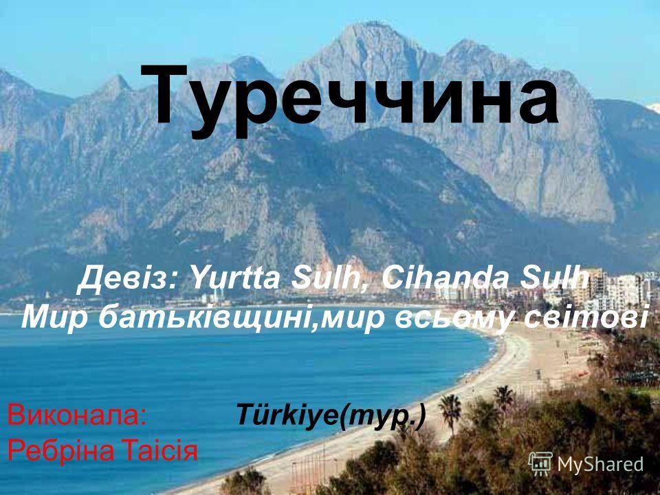 Туреччина Türkiye(тур.) Девіз: Yurtta Sulh, Cihanda Sulh Мир батьківщині,мир всьому світові Виконала: Ребріна Таісія