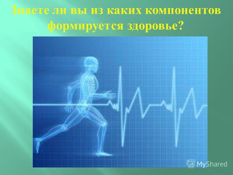 Знаете ли вы из каких компонентов формируется здоровье?