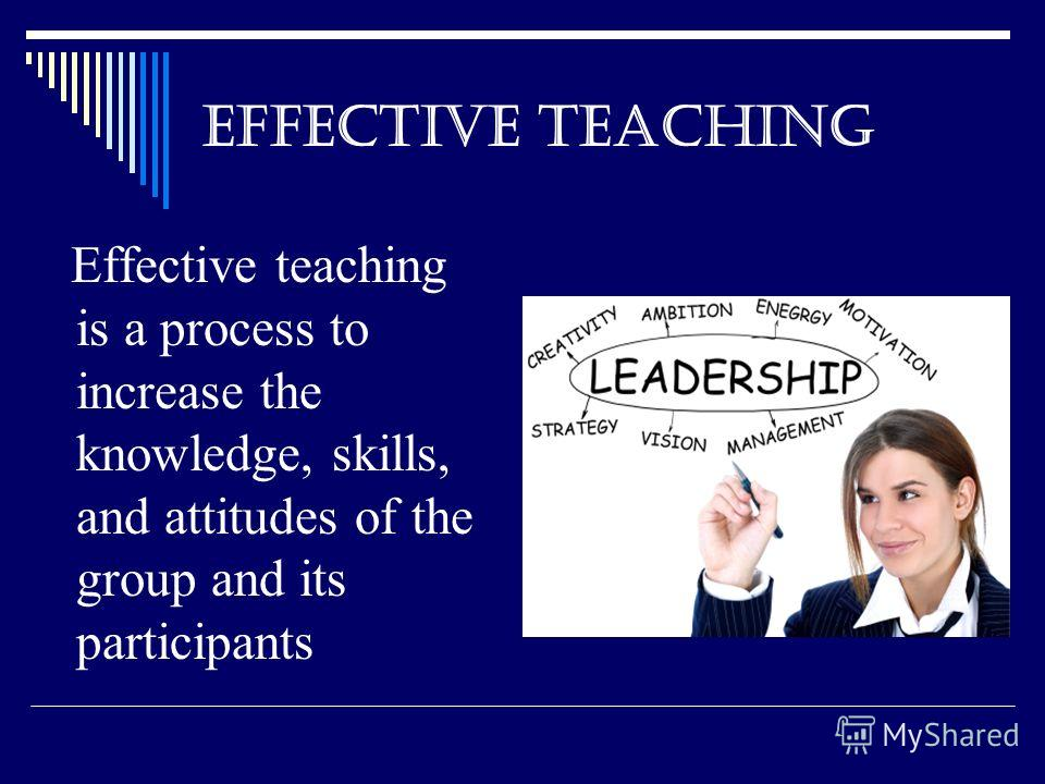 EFFECTIVE TEACHING Effective teaching is a process to increase the knowledge, skills, and attitudes of the group and its participants