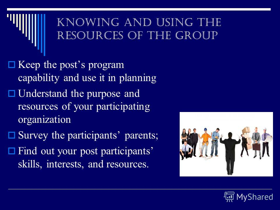 KNOWING AND USING THE RESOURCES OF THE GROUP Keep the posts program capability and use it in planning Understand the purpose and resources of your participating organization Survey the participants parents; Find out your post participants skills, int