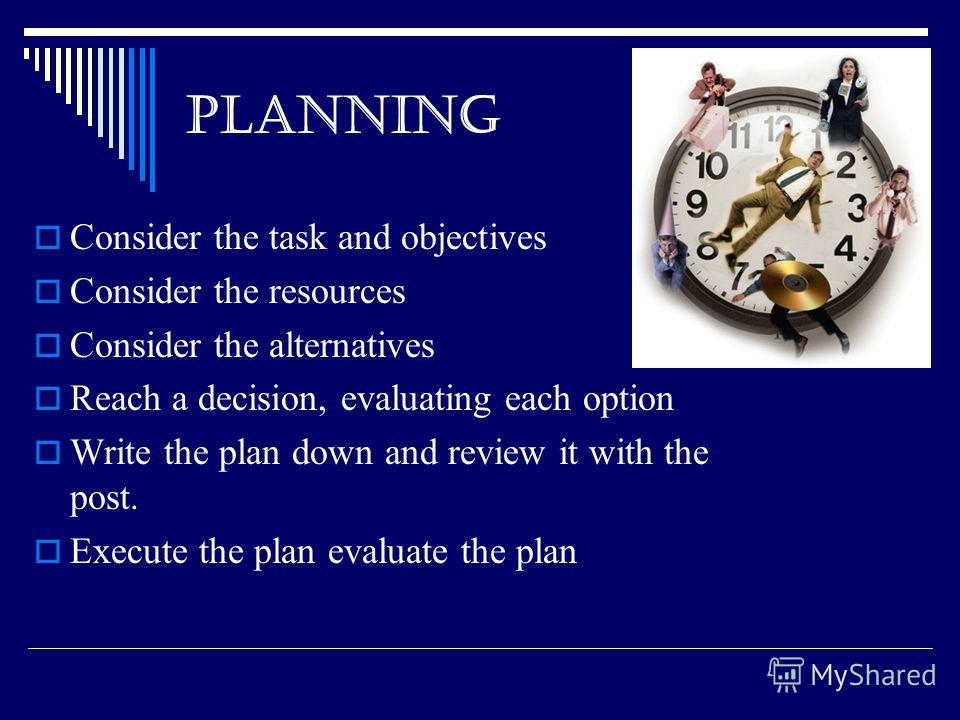 PLANNING Consider the task and objectives Consider the resources Consider the alternatives Reach a decision, evaluating each option Write the plan down and review it with the post. Execute the plan evaluate the plan