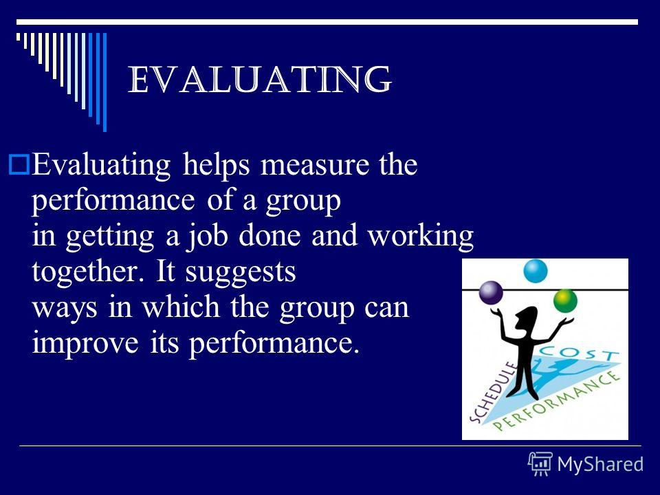 EVALUATING Evaluating helps measure the performance of a group in getting a job done and working together. It suggests ways in which the group can improve its performance.
