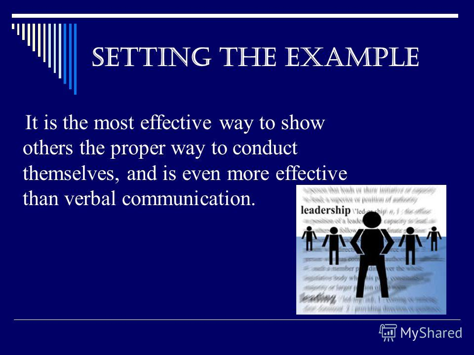 SETTING THE EXAMPLE It is the most effective way to show others the proper way to conduct themselves, and is even more effective than verbal communication.