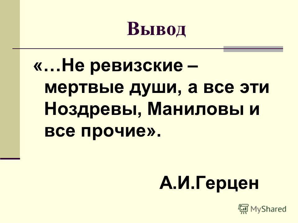 Вывод «…Не ревизские – мертвые души, а все эти Ноздревы, Маниловы и все прочие». А.И.Герцен