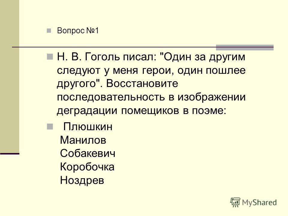 Вопрос 1 Н. В. Гоголь писал: Один за другим следуют у меня герои, один пошлее другого. Восстановите последовательность в изображении деградации помещиков в поэме: Плюшкин Манилов Собакевич Коробочка Ноздрев