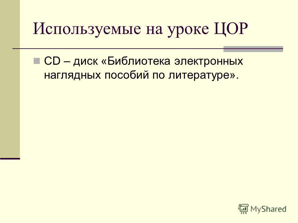 Используемые на уроке ЦОР СD – диск «Библиотека электронных наглядных пособий по литературе».