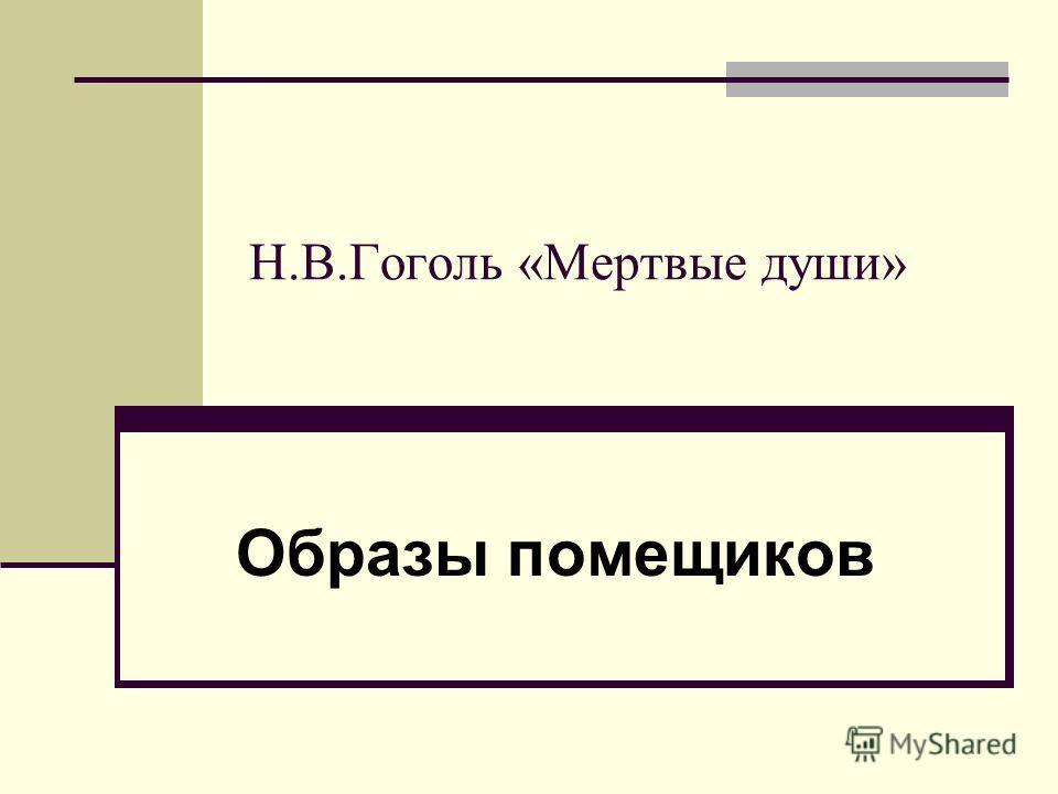 Н.В.Гоголь «Мертвые души» Образы помещиков