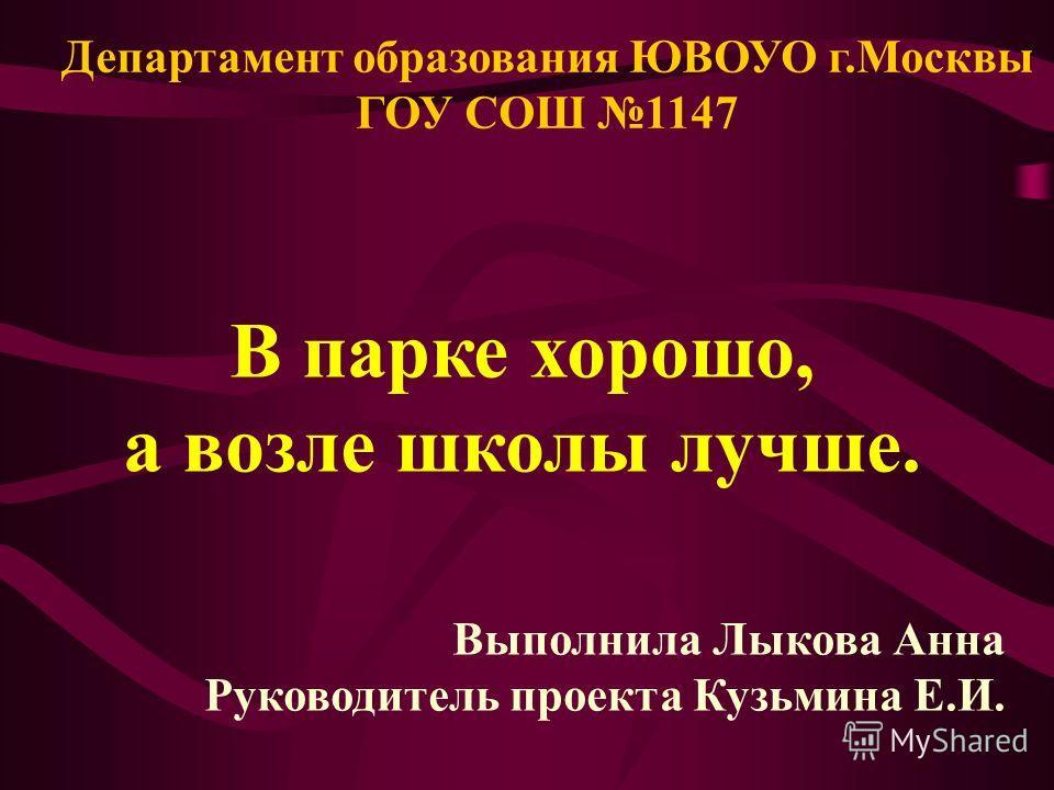 Департамент образования ЮВОУО г.Москвы ГОУ СОШ 1147 В парке хорошо, а возле школы лучше. Выполнила Лыкова Анна Руководитель проекта Кузьмина Е.И.