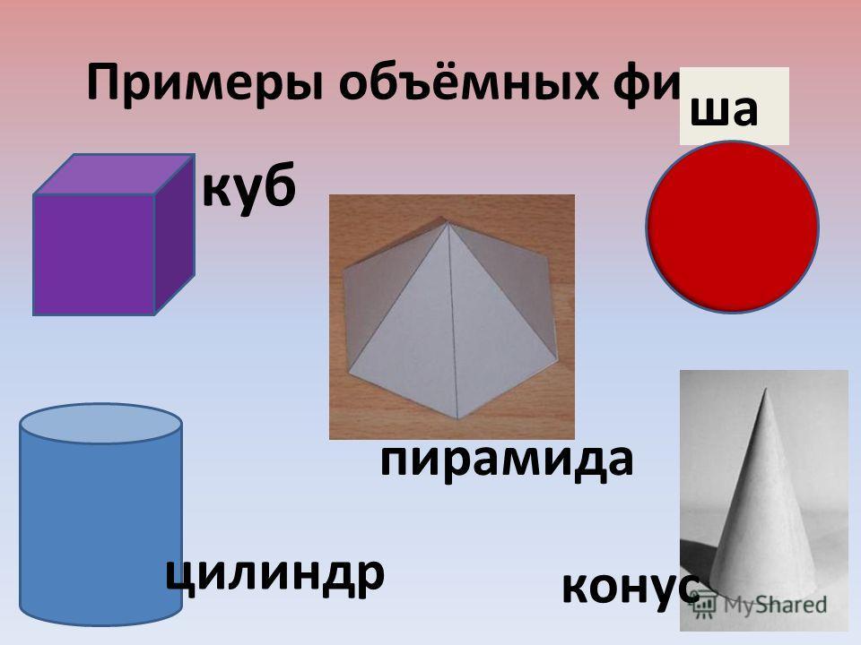 Примеры объёмных фигур. куб ша р конус цилиндр пирамида