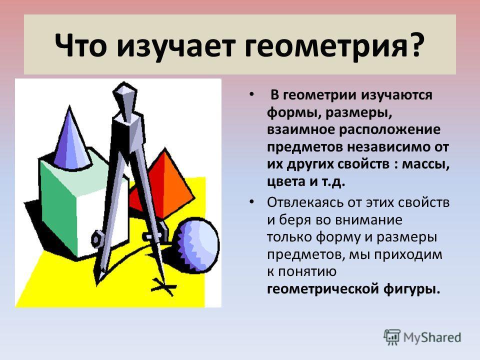 Что изучает геометрия? В геометрии изучаются формы, размеры, взаимное расположение предметов независимо от их других свойств : массы, цвета и т.д. Отвлекаясь от этих свойств и беря во внимание только форму и размеры предметов, мы приходим к понятию г